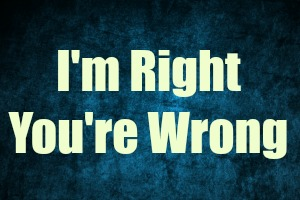 """""""I'm Right. And You're Wrong…"""""""